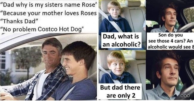 dad memes to make you roll your eyes | Dad why is my sisters name Rose Because mother loves Roses Thanks Dad No problem Costco Hot Dog | Son do Dad is an alcoholic? alcoholic would see 8 see those 4 cars? An But dad there are only 2 000