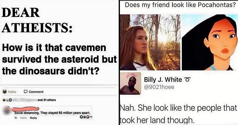 Funny Memes, Clever Comebacks, Facepalm, Funny Comments, Karens, Witty Replies, Roasts, Dank Memes | DEAR ATHEISTS is cavemen survived asteroid but dinosaurs didn't? Social distancing. They stayed 65 million years apart. 1h Haha | Does my friend look like Pocahontas? Billy J. White @9021hoee Nah. She look like people took her land though.