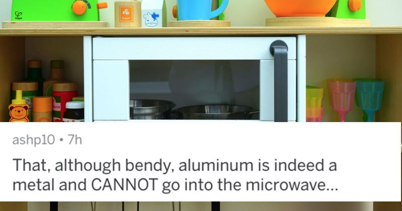 People describe the stupidest things that they had to explain to clueless individuals | ashp10 7h although bendy, aluminum is indeed metal and CANNOT go into microwave