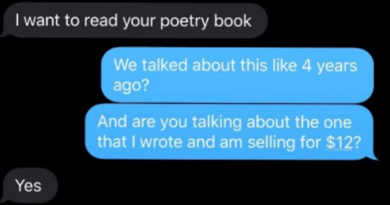 Petty friend wants to plagiarize, and gets swiftly shut down | iMessage Today 2:07 PM want read poetry book talked about this like 4 years ago? And are talking about one wrote and am selling 12? Yes No offense, but have on purpose being able make money only really let family members read sorry