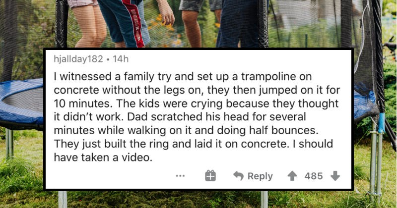 People describe the most mindless occurrences that they've ever witnessed | hjallday182 14h witnessed family try and set up trampoline on concrete without legs on, they then jumped on 10 minutes kids were crying because they thought didn't work. Dad scratched his head several minutes while walking on and doing half bounces. They just built ring and laid on concrete should have taken video.