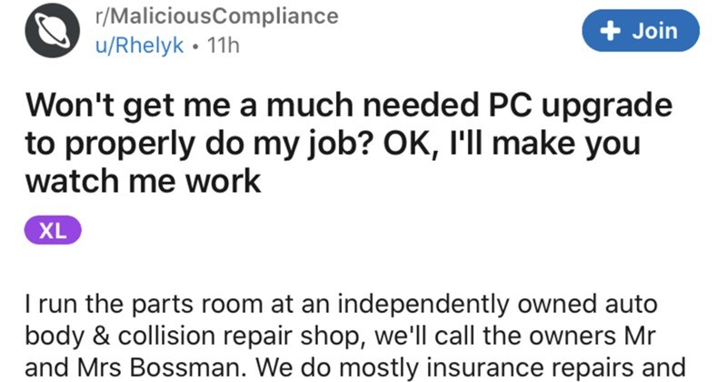 Boss rejects employee's PC upgrade request, so the employee maliciously complies | r/MaliciousCompliance Join u/Rhelyk 11h Won't get much needed PC upgrade properly do my job? OK make watch work XL run parts room at an independently owned auto body collision repair shop call owners Mr and Mrs Bossman do mostly insurance repairs and always have between 20 and 50 vehicles on-property various states repair, depending on busy are. Once estimate specific vehicle is approved my job is primarily order