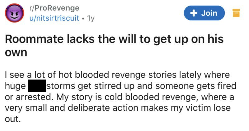 Guy ends up outwitting his inconsiderate roommate by using the pavlovian method | r/ProRevenge u/nitsirtriscuit 1y Join Roommate lacks will get up on his own see lot hot blooded revenge stories lately where huge shit storms get stirred up and someone gets fired or arrested. My story is cold blooded revenge, where very small and deliberate action makes my victim lose out. My first semester at college had roommate who pain butt. He made up Honor Code rules tell us weren't allowed watch movies or