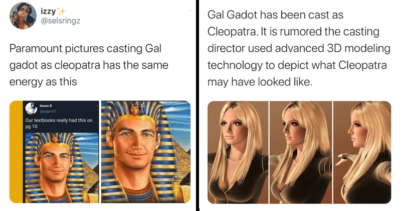 Twitter reacts to the casting of Gal Gadot as Cleopatra in Paramount Pictures production, funny tweets, zionism, whitewashing, africa, egypt, casting news | izzy @selsringz Paramount pictures casting Gal gadot as cleopatra has the same energy as this Our textbooks really had this on 10 Gal Gadot has been cast as Cleopatra. It is rumored the casting director used advanced 3D modeling technology to depict what Cleopatra may have looked like. Britney Spears