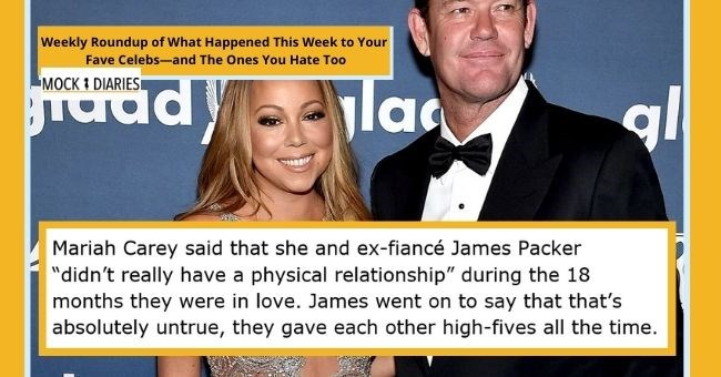 "satirical weekly diary of top celebrity news | thumbnail Text - Mariah Carey said that she and ex-fiancé James Packer ""didn't really have a physical relationship"" during the 18 months they were in love. James went on to say that that's absolutely untrue, they gave each other high-fives all the time."