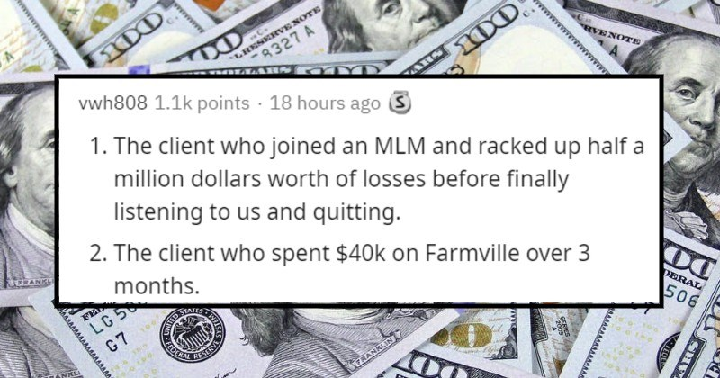 Stories of terrible financial decisions | vwh808 1.1k points 18 hours ago S 1 client who joined an MLM and racked up half million dollars worth losses before finally listening us and quitting. 2 client who spent $40k on Farmville over 3 months. 3 clients who give their adult children allowances exceed my salary, fancy cars, and houses without expecting them ever hold down job themselves.