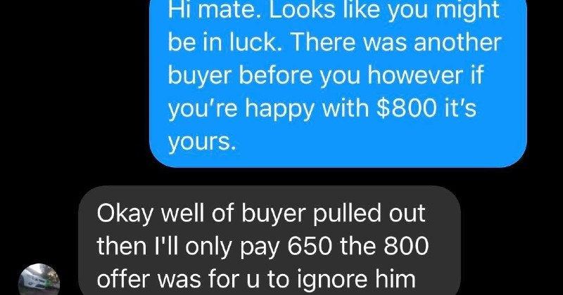 ridiculous entitled people with excessive demands | Hello, is this still available? Hi, yep is. However do have an interested buyer let know! If they decide not will contact and let know. Thanks heaps keen Will pay $800 if have 19:27 Hi mate. Looks like might be luck. There another buyer before however if happy with $800 's yours. Okay well buyer pulled out then l'll only pay 650 800 offer u ignore him Hi mate, thv haven't pulled out l'm J Josition now where can pick who goes