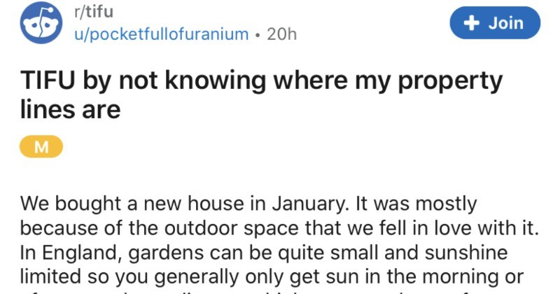 Landowner doesn't understand where property lines are, and it ends up getting resolved British style | r/tifu u/pocketfullofuranium TIFU by not knowing where my property lines are M bought new house January mostly because outdoor space fell love with England, gardens can be quite small and sunshine limited so generally only get sun morning or afternoon depending on which way house faces. So this house, with its glorious, huge garden wraps around gem find house has needed some work and