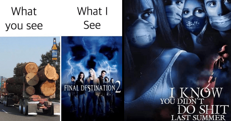 Funny memes about horror movies | what you see truck carrying wood logs See FINAL DESTINATION movie poster | THEATERS SUMMER 2021 Buffy KNOW DIDN'T DO SHIT LAST SUMMER OSURETHINGCHEF 2020 coronavirus pandemic parody
