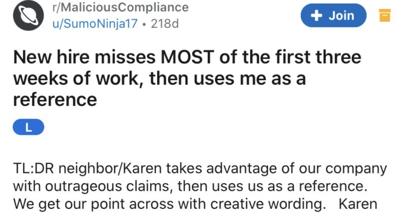 karen story former employee | r/MaliciousCompliance Join u/SumoNinja17 218d New hire misses MOST first three weeks work, then uses as reference L TL:DR neighbor/Karen takes advantage our company with outrageous claims, then uses us as reference get our point across with creative wording. Karen continues use us reference and clueless protected fellow business owners Let's call her Karen, just because fits. She came and applied job and looked at her resume and application realized she knew some