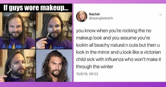 makeup memes for the ladies | If guys wore makeup Jason Momoa | Rachel @spangladeshh know rocking no makeup look and assume lookin all beachy natural n cute but then u look mirror and u look like victorian child sick with influenza who won't make through winter