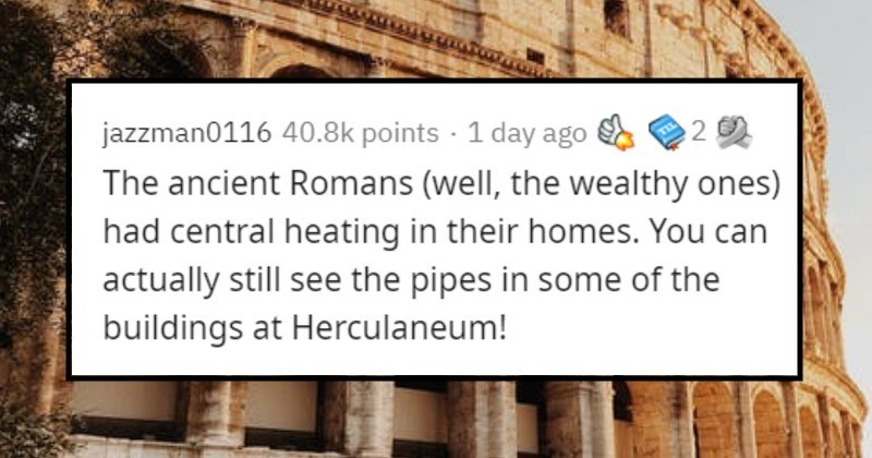 Inventions and things that have been around for longer than people think | jazzman0116 40.8k points 1 day ago ancient Romans (well wealthy ones) had central heating their homes can actually still see pipes some buildings at Herculaneum!