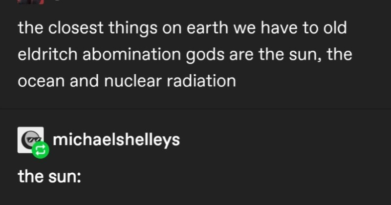 A Tumblr thread about the closest things earth has to Eldritch abomination gods | gayarsonist are sun ocean and nuclear radiation michaelshelleys sun: unfathomably ancient, here before all us and will outlive us all by billions years its light is so strong prolonged exposure can burn or blind even millions miles away once worshipped as god by various religions and cults who made sacrifices appease will eventually expand as burns