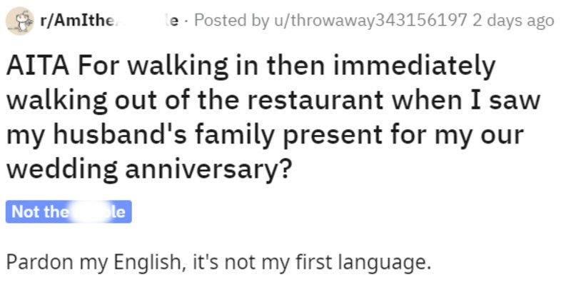 "aita reddit thread about secretly inviting family to anniversary party | r/AmItheAsshole Posted by u/throwaway343156197 2 days ago AITA walking then immediately walking out restaurant saw my husband's family present my our wedding anniversary? Not hole Pardon my English s not my first language. This happened last week, and getting scolded did by everyone told about happened. Last week mine 26F and my dear husband's 29M wedding anniversary, his mommy started calling asking about ""our plans this"