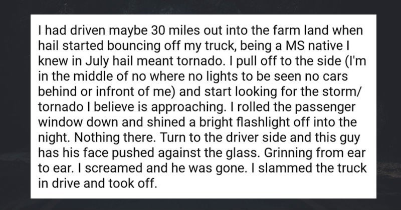 Truck drivers share some of their creepiest experiences from time out on the road | I had driven maybe 30 miles out into the farm land when hail started bouncing off my truck, being a MS native I knew in July hail meant tornado. I pull off to the side (I'm in the middle of no where no lights to be seen no cars behind or infront of me) and start looking for the storm/ tornado I believe is approaching. I rolled the passenger window down and shined a bright flashlight off into the night. Nothing