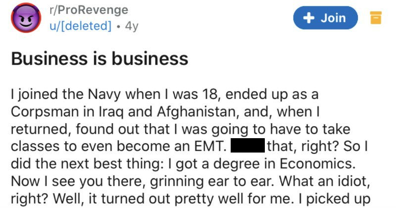 An incompetent boss sabotages his business, so the employee steals the boss' clients | r/ProRevenge Business is business joined Navy 18, ended up as Corpsman Iraq and Afghanistan, and, whenI returned, found out going have take classes even become an EMT. Fuck right? So did next best thing got degree Economics. Now see there, grinning ear ear an idiot, right? Well turned out pretty well picked up job 35k/yr as business consultant smallish company area. Now use pseudonym my boss