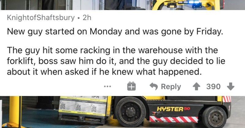 An AskReddit thread about the fastest ways that people got fired | KnightofShaftsbury New guy started on Monday and gone by Friday guy hit some racking warehouse with forklift, boss saw him do and guy decided lie about asked if he knew happened.