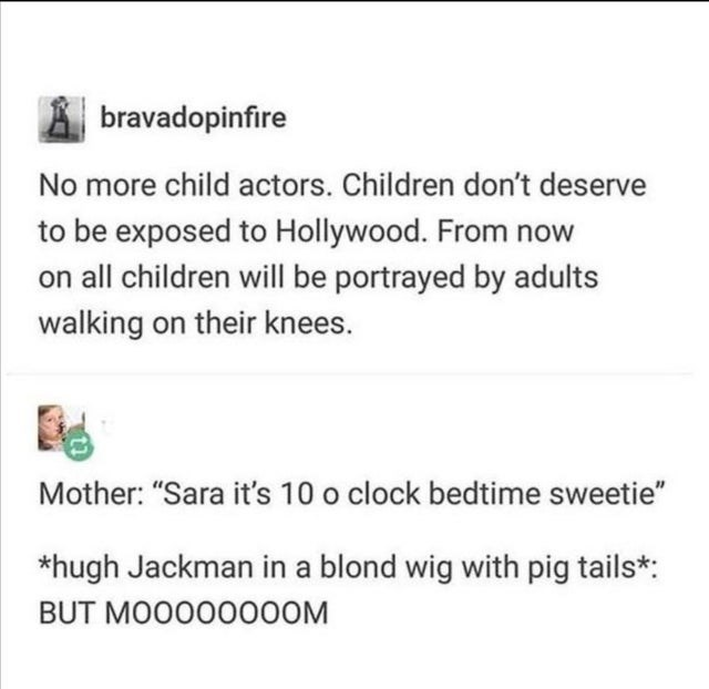 funny tumblr posts blog blogging reblog entertaining and interesting relatable jokes inspirational today i learned 2020 vampires   bravadopinfire No more child actors. Children don't deserve be exposed Hollywood now on all children will be portrayed by adults walking on their knees. Mother Sara 's 10 o clock bedtime sweetie hugh Jackman blond wig with pig tails BUT MO000000OM