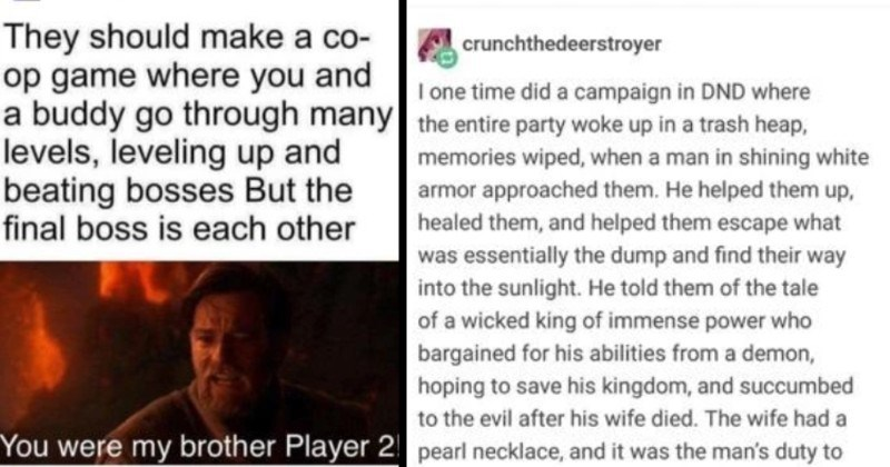 Tumblr thread on dungeons and dragons campaign | thouartathaumaturgeharry O battlecrazed-axe-mage forgamers They should make co- op game where and buddy go through many levels, leveling up and beating bosses But final boss is each other were my brother Player 2 | crunchthedeerstroyer one time did campaign DND where entire party woke up trash heap, memories wiped man shining white armor approached them. He helped them up, healed them, and helped them escape essentially dump and find their way