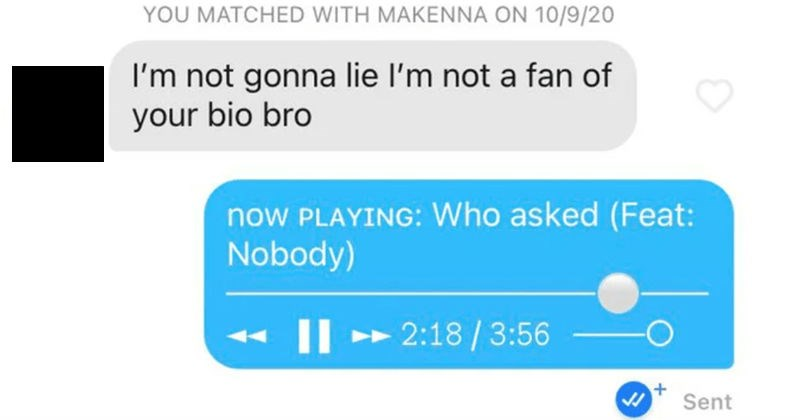 A collection of funny, cheesy, and crude pickup lines from people on Tinder | Makenna MATCHED WITH MAKENNA ON 10/9/20 not gonna lie l'm not fan bio bro now PLAYING: Who asked (Feat: Nobody)