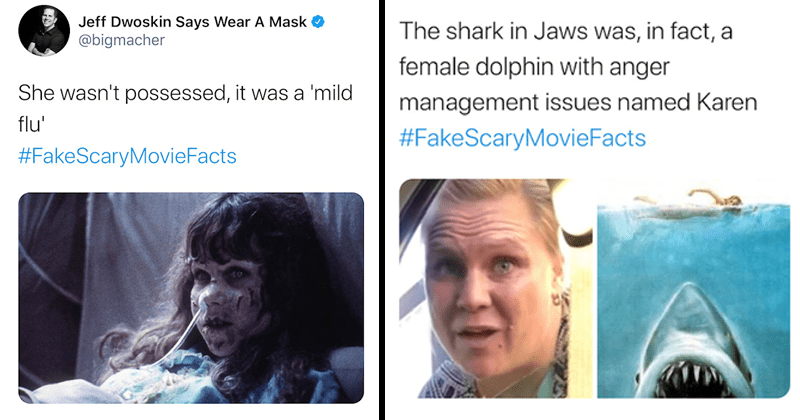 Funny tweets with the hashtag #fakescarymoviefacts horror movies, twitter meme, twitter game, hashtag game | The Exorcist Jeff Dwoskin Says Wear A Mask @bigmacher She wasn't possessed, it was mild flu | Jaws The shark in Jaws was, in fact, a female dolphin with anger management issues named Karen