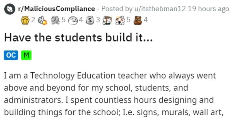 Teacher gets pink slip, uses bad student skills to get back at faculty | r/MaliciousCompliance Posted by u/itsthebman12 19 hours ago O 5 4 3 3 4 Have students build oc M am Technology Education teacher who always went above and beyond my school, students, and administrators spent countless hours designing and building things school e. signs, murals, wall art, games, etc really didn't mind because enjoy design challenges go along with these builds until received pink slip those who are not aware