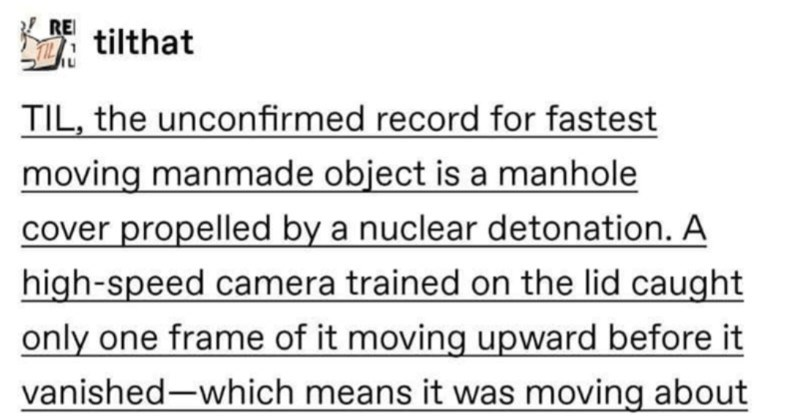 A funny Tumblr thread about the fastest manmade object in space | REI tilthat TIL unconfirmed record fastest moving manmade object is manhole cover propelled by nuclear detonation high-speed camera trained on lid caught only one frame moving upward before vanished-which means moving about 125,000 miles per hour via reddit.com