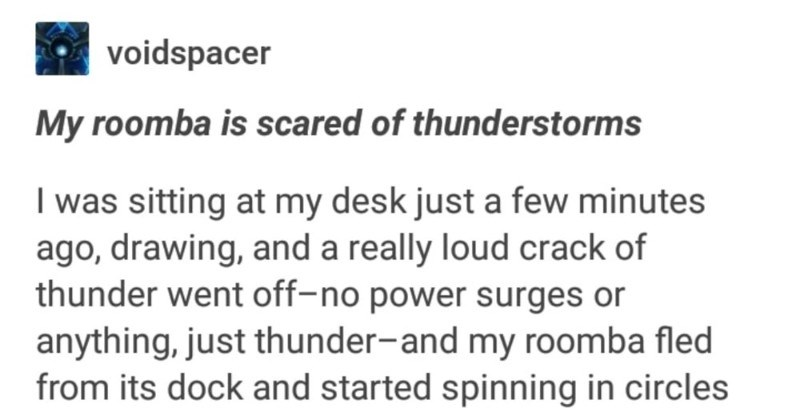 A funny Tumblr story about Stabby the Roomba | voidspacer My roomba is scared thunderstorms sitting at my desk just few minutes ago, drawing, and really loud crack thunder went off-no power surges or anything, just thunder-and my roomba fled its dock and started spinning circles currently now have an active roomba sitting quietly on my lap systlin Humans will pack bond with anything. Source: voidspacer