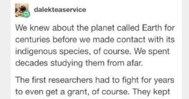 Tumblr sci fi story about aliens afraid of humans | dalekteaservice knew about planet called Earth centuries before made contact with its indigenous species course spent decades studying them afar first researchers had fight years even get grant course. They kept getting laughed out halls T-Class Death World had not only produced sapient life, but Stage Two civilization joke, obviously had be joke. And then wasn't. And all stopped laughing. Instead got very, very nervous watched as human