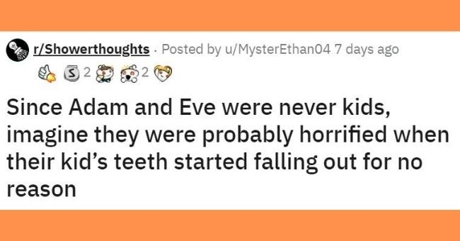 this weeks top shower thoughts | thumbnail Text - r/Showerthoughts Posted byu/MysterEthan Rocket Like Silver2 I'll Drink to That Excited2 Ally Since Adam and Eve were never kids, imagine they were probably horrified when their kid's teeth started falling out for no reason