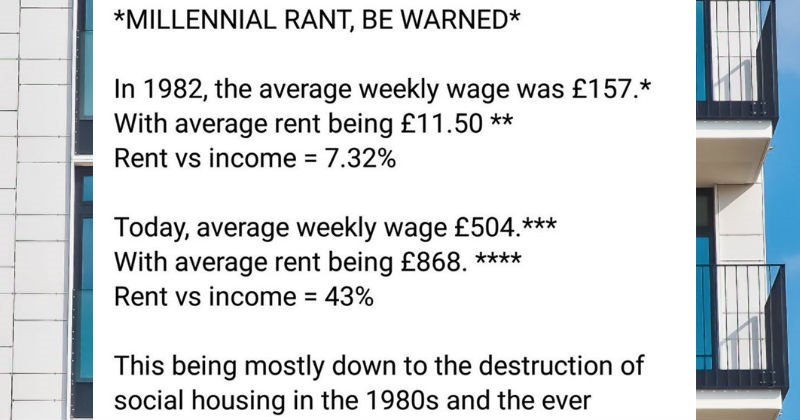 A British millennial's rant about how much the economy has changed | MILLENNIAL RANT, BE WARNED 1982 average weekly wage 157 With average rent being £11.50 Rent vs income 7.32% Today, average weekly wage £504 With average rent being £868 Rent vs income 43% This being mostly down destruction social housing 1980s and ever increasing private housing sector. But 's not my gripe today (which its self is infuriating My issue is average price is standard 2 bed flat increases hugely if want another