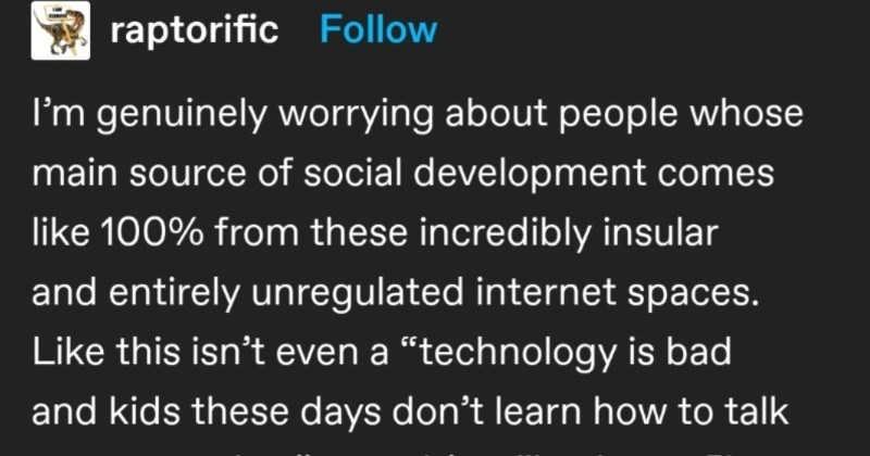 "Tumblr user calls out kids' communication skills, gets their point proven instantly | beesmygod S ztacey Follow AAAAAAAA raptorific Follow genuinely worrying about people whose main source social development comes like 100 these incredibly insular and entirely unregulated internet spaces. Like this isn't even technology is bad and kids these days don't learn talk one another"" post s basic conflict resolution skills and practical realities interacting with human beings are sort things probably"