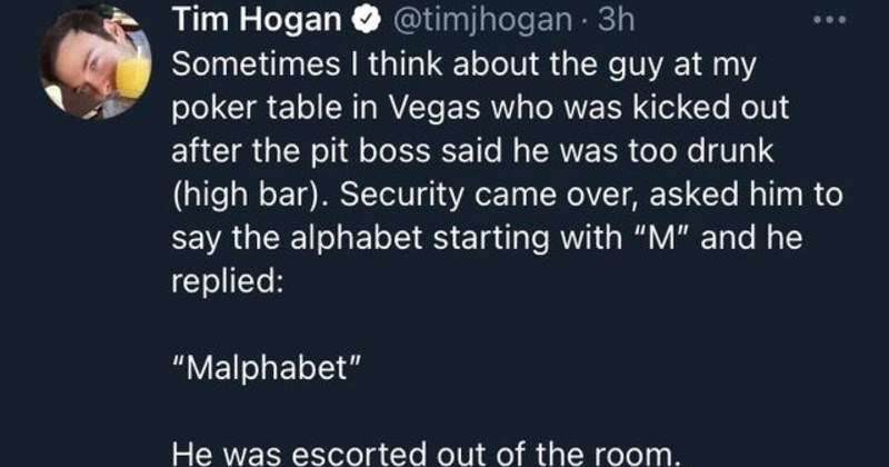 "technically accurate funny literal moments | Tim Hogan @timjhogan 3h Sometimes think about guy at my poker table Vegas who kicked out after pit boss said he too drunk (high bar Security came over, asked him say alphabet starting with ""M"" and he replied Malphabet He escorted out room."