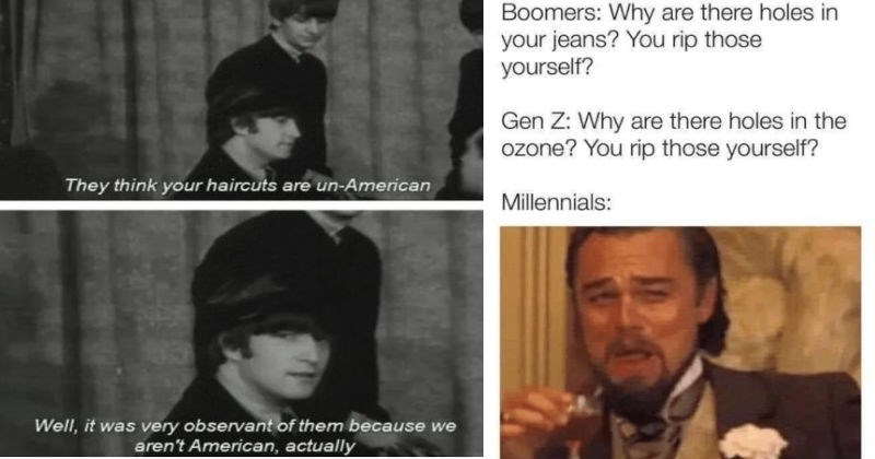 A collection of comebacks that were too clever for their own good | They think haircuts are un-American Well very observant them because aren't American, actually The Beatles | Boomers: Why are there holes jeans rip those yourself? Gen Z: Why are there holes ozone rip those yourself? Millennials: laughing Leo Dicaprio