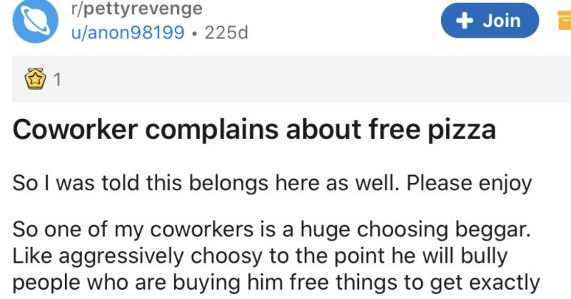 Petty revenge is taken on a coworker who complains about free pizza | r/pettyrevenge u/anon98199 225d Join Coworker complains about free pizza So told this belongs here as well. Please enjoy So one my coworkers is huge choosing beggar. Like aggressively choosy point he will bully people who are buying him free things get exactly he wants. This normally doesn't affect as have learned just tell him fuck off course he always complains and pretends like just attacked him out nowhere but 's not