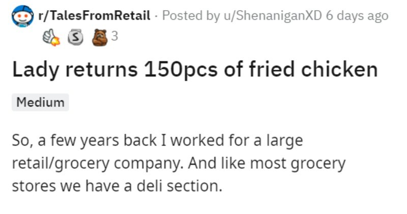 Customer returns tons of chicken, makes money off employees | O r/TalesFromRetail Posted by u/ShenaniganXD 6 days ago 3 Lady returns 150pcs fried chicken Medium So few years back worked large retail/grocery company. And like most grocery stores have deli section working returns desk, which still fairly new at, and customer rolls up with cart had two cardboard boxes full half eaten fried chicken don't think ever seen much fried chicken before.