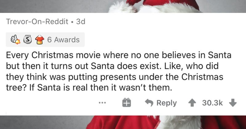 People describe the plot holes that are so big you could drive trucks through them | Trevor-On-Reddit 3d 6 Awards Every Christmas movie where no one believes Santa but then turns out Santa does exist. Like, who did they think putting presents under Christmas tree? If Santa is real then wasn't them.