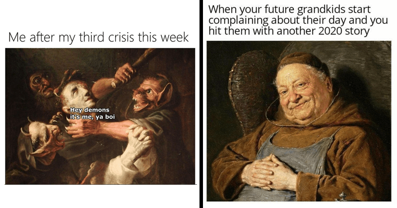 Funny random memes, medieval art, art memes, art history, dank memes, relatable memes, depressing memes, 2020 memes | after my third crisis this week Hey demons 's ya boi | future grandkids start complaining about their day and hit them with another 2020 story