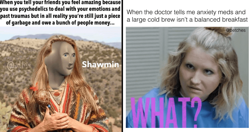 funny memes, dank memes, random memes, for bored people, procrastination | tell friends feel amazing because use psychedelics deal with emotions and past traumas but all reality still just piece garbage and owe bunch people money Shawmin Meme Man | doctor tells anxiety meds and large cold brew isn't balanced breakfast @betches WAT
