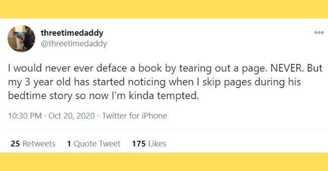 funny tweets about kids busting parents | thumbnail Text - threetimedaddy @threetimedaddy 000 I would never ever deface a book by tearing out a page. NEVER. But my 3 year old has started noticing when I skip pages during his bedtime story so now l'm kinda tempted.