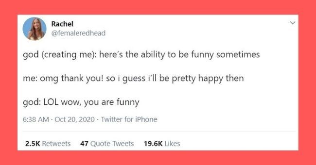 funniest women tweets we came across this week | Text - Rachel @femaleredhead god (creating me): here's the ability to be funny sometimes me: omg thank you! so i guess i'll be pretty happy then god: LOL wow, you are funny