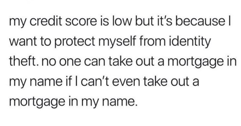 Bad Advice, Shitty Pro Tips, Funny Memes, Life Hacks, Advice, Funny | bad boy @badboychadhoy my credit score is low but 's because want protect myself identity theft. no one can take out mortgage my name if can't even take out mortgage my name.