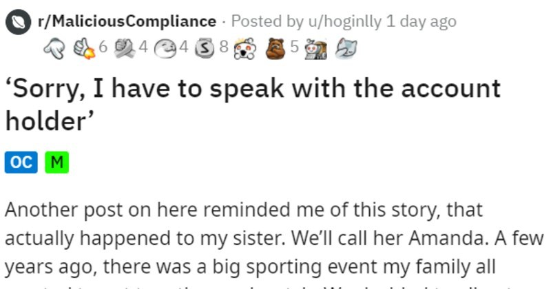 Company rep tries talking to deaf sister on phone | r/MaliciousCompliance Posted by u/hoginlly Sorry have speak with account holder Another post on here reminded this story actually happened my sister call her Amanda few years ago, there big sporting event my family all wanted get together and watch decided all get together my sister's house watch She needed upgrade her TV package include more sports channels, which she able do online, on TV providers website.