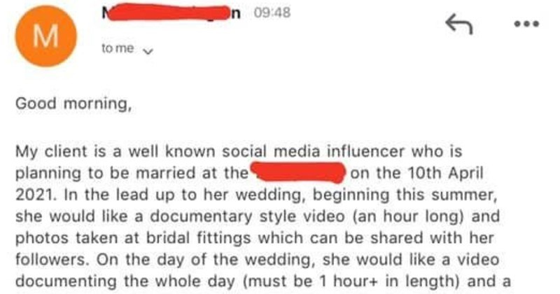 Entitled influencer will trade exposure for wedding documentary, gets nothing | Wedding 10th April 2021 Good morning, My client is well known social media influencer who is planning be married at 2021 lead up her wedding, beginning this summer, she would like documentary style video (an hour long) and photos taken at bridal fittings which can be shared with her followers. On day wedding, she would like video documenting whole day (must be 1 hour length) and package includes