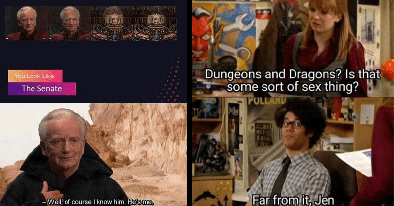 Funny gaming memes, dank memes, stupid memes, nerdy memes, lord of the rings, star wars, dungeons and dragons | Look Like Senate Well course know him. He's me Star Wars Palpatine | Dungeons and Dragons? Is some sort sex thing? The IT crowd