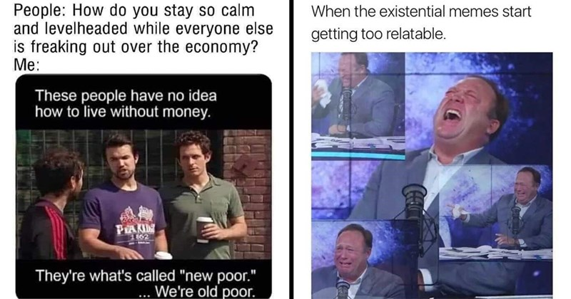 Funny Memes, Dank Memes, Relatable Memes, Existential Memes | People do stay so calm and levelheaded while everyone else is freaking out over economy These people have no idea live without money. They're called new poor old poor Always Sunny in Philadelphia | existential memes start getting too relatable. FB@DANK MEMEDLOGY Alex Jones