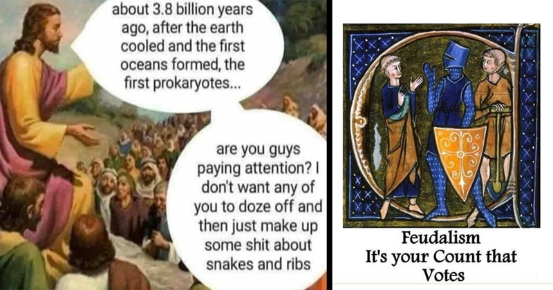 Funny Memes, Dank Memes, History Memes, Educational Memes | about 3.8 billion years ago, after earth cooled and first oceans formed first prokaryotes. are guys paying attention don't want any doze off and then just make up some shit about snakes and ribs | Feudalism Count Votes