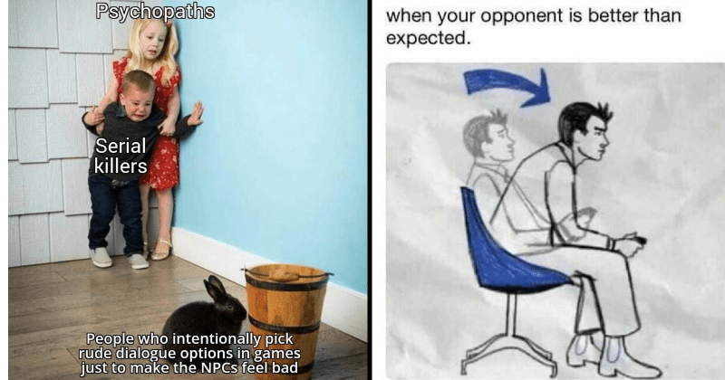 memes about video games and gaming | Psychopaths Serial killers People who intentionally pick rude dialogue options games just make NPCS feel bad kids pressed into a corner terrified by a bunny | opponent is better than expected. diagram of a man leaning forward in a chair
