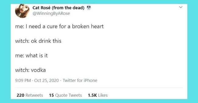funniest relationship tweets of the week | Thumbnail Text - Cat Rosé (from the dead) @WinningByARose me: I need a cure for a broken heart witch: ok drink this me: what is it witch: vodka