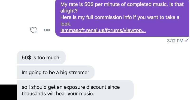 Entitled streamer wants free music for exposure | My rate is 50$ per minute completed music. Is alright? Here is my full commission info if want take look. lemmasoft.renai.us/forums/viewtop 3:12 PM 50$ is too much. Im going be big streamer so should get an exposure discount since thousands will hear music. 3:16 PM Can have link twitch (or whatever site dont really work free anymore, sorry. My rates are already pretty low considering time investment, but maybe can work out some small discount if